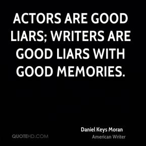 Actors are good liars; writers are good liars with good memories.