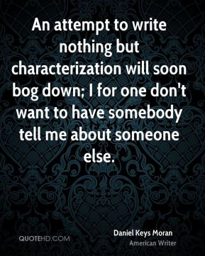 An attempt to write nothing but characterization will soon bog down; I for one don't want to have somebody tell me about someone else.