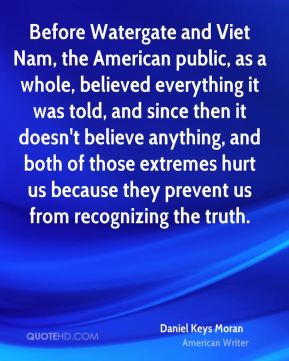 Before Watergate and Viet Nam, the American public, as a whole, believed everything it was told, and since then it doesn't believe anything, and both of those extremes hurt us because they prevent us from recognizing the truth.