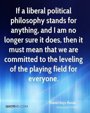 Daniel Keys Moran - If a liberal political philosophy stands for anything, and I am no longer sure it does, then it must mean that we are committed to the leveling of the playing field for everyone.