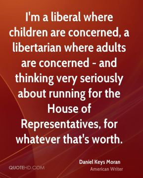 I'm a liberal where children are concerned, a libertarian where adults are concerned - and thinking very seriously about running for the House of Representatives, for whatever that's worth.