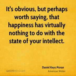 It's obvious, but perhaps worth saying, that happiness has virtually nothing to do with the state of your intellect.
