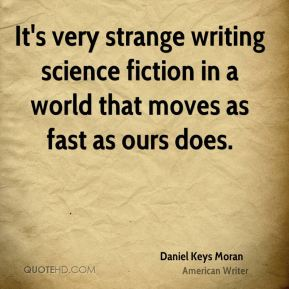 Daniel Keys Moran - It's very strange writing science fiction in a world that moves as fast as ours does.