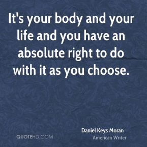 It's your body and your life and you have an absolute right to do with it as you choose.