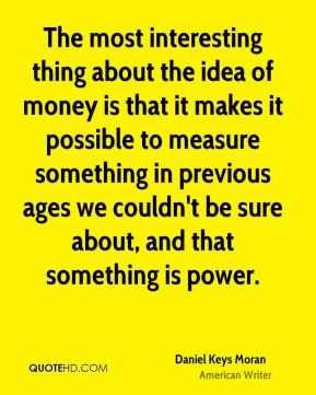 The most interesting thing about the idea of money is that it makes it possible to measure something in previous ages we couldn't be sure about, and that something is power.