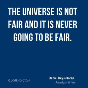 The universe is not fair and it is never going to be fair.