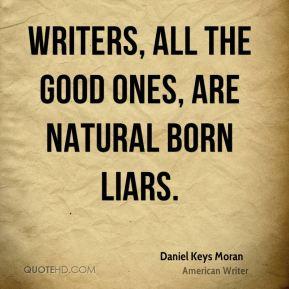 Writers, all the good ones, are Natural Born Liars.