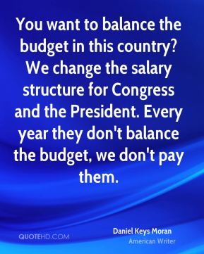 Daniel Keys Moran - You want to balance the budget in this country? We change the salary structure for Congress and the President. Every year they don't balance the budget, we don't pay them.