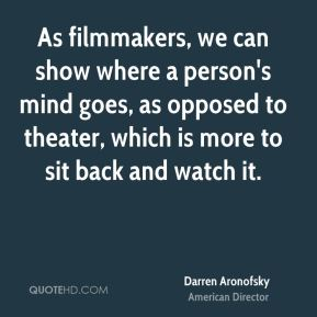 As filmmakers, we can show where a person's mind goes, as opposed to theater, which is more to sit back and watch it.