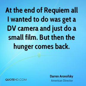 At the end of Requiem all I wanted to do was get a DV camera and just do a small film. But then the hunger comes back.