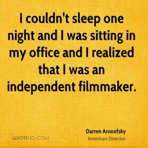 I couldn't sleep one night and I was sitting in my office and I realized that I was an independent filmmaker.