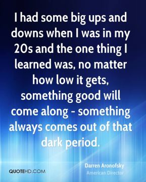 I had some big ups and downs when I was in my 20s and the one thing I learned was, no matter how low it gets, something good will come along - something always comes out of that dark period.