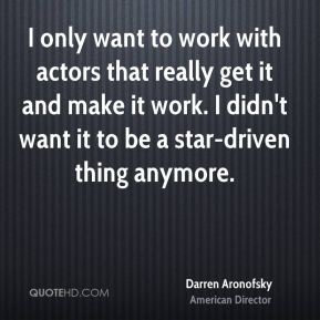 I only want to work with actors that really get it and make it work. I didn't want it to be a star-driven thing anymore.