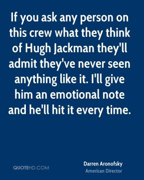 If you ask any person on this crew what they think of Hugh Jackman they'll admit they've never seen anything like it. I'll give him an emotional note and he'll hit it every time.