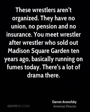 These wrestlers aren't organized. They have no union, no pension and no insurance. You meet wrestler after wrestler who sold out Madison Square Garden ten years ago, basically running on fumes today. There's a lot of drama there.