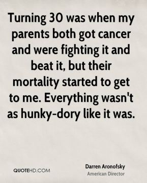 Turning 30 was when my parents both got cancer and were fighting it and beat it, but their mortality started to get to me. Everything wasn't as hunky-dory like it was.