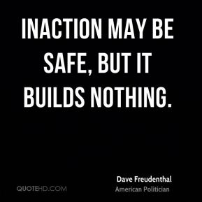 Dave Freudenthal - Inaction may be safe, but it builds nothing.