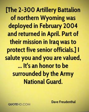 Dave Freudenthal - [The 2-300 Artillery Battalion of northern Wyoming was deployed in February 2004 and returned in April. Part of their mission in Iraq was to protect five senior officials.] I salute you and you are valued, ... It's an honor to be surrounded by the Army National Guard.