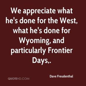 Dave Freudenthal - We appreciate what he's done for the West, what he's done for Wyoming, and particularly Frontier Days.