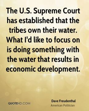 Dave Freudenthal - The U.S. Supreme Court has established that the tribes own their water. What I'd like to focus on is doing something with the water that results in economic development.