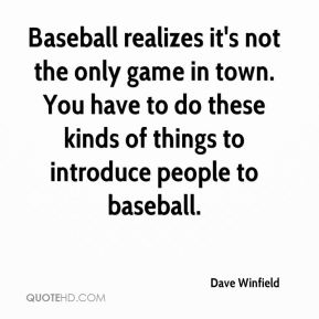 Dave Winfield - Baseball realizes it's not the only game in town. You have to do these kinds of things to introduce people to baseball.