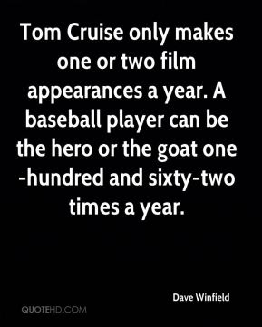 Dave Winfield - Tom Cruise only makes one or two film appearances a year. A baseball player can be the hero or the goat one-hundred and sixty-two times a year.