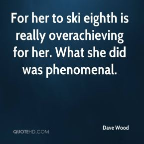 For her to ski eighth is really overachieving for her. What she did was phenomenal.