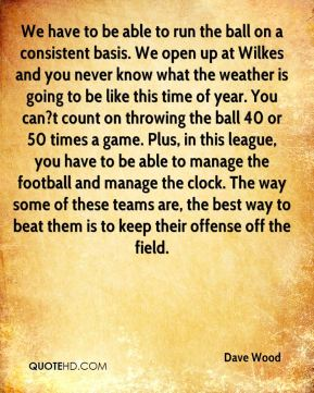 Dave Wood - We have to be able to run the ball on a consistent basis. We open up at Wilkes and you never know what the weather is going to be like this time of year. You can?t count on throwing the ball 40 or 50 times a game. Plus, in this league, you have to be able to manage the football and manage the clock. The way some of these teams are, the best way to beat them is to keep their offense off the field.