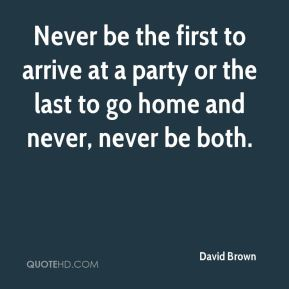 David Brown - Never be the first to arrive at a party or the last to go home and never, never be both.