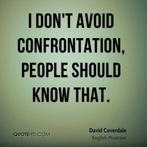 I don't avoid confrontation, people should know that.