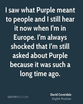 I saw what Purple meant to people and I still hear it now when I'm in Europe. I'm always shocked that I'm still asked about Purple because it was such a long time ago.