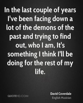 In the last couple of years I've been facing down a lot of the demons of the past and trying to find out, who I am, It's something I think I'll be doing for the rest of my life.