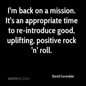 David Coverdale - I'm back on a mission. It's an appropriate time to re-introduce good, uplifting, positive rock 'n' roll.