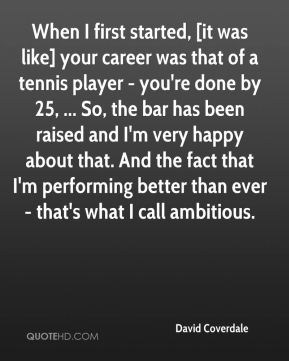David Coverdale - When I first started, [it was like] your career was that of a tennis player - you're done by 25, ... So, the bar has been raised and I'm very happy about that. And the fact that I'm performing better than ever - that's what I call ambitious.