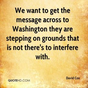 David Cox - We want to get the message across to Washington they are stepping on grounds that is not there's to interfere with.