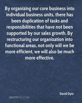 David Dyer - By organizing our core business into individual business units, there has been duplication of tasks and responsibilities that have not been supported by our sales growth. By restructuring our organization into functional areas, not only will we be more efficient, we will also be much more effective.