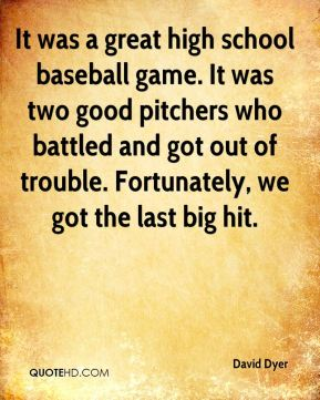 David Dyer - It was a great high school baseball game. It was two good pitchers who battled and got out of trouble. Fortunately, we got the last big hit.