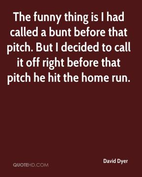 David Dyer - The funny thing is I had called a bunt before that pitch. But I decided to call it off right before that pitch he hit the home run.