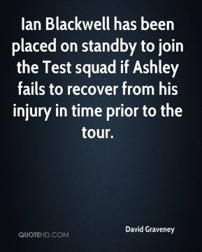 David Graveney - Ian Blackwell has been placed on standby to join the Test squad if Ashley fails to recover from his injury in time prior to the tour.