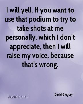 I will yell. If you want to use that podium to try to take shots at me personally, which I don't appreciate, then I will raise my voice, because that's wrong.