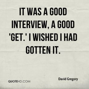David Gregory - It was a good interview, a good 'get.' I wished I had gotten it.