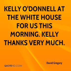 David Gregory - Kelly O'Donnell at the White House for us this morning. Kelly thanks very much.