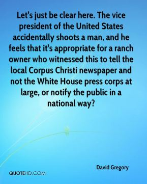 David Gregory - Let's just be clear here. The vice president of the United States accidentally shoots a man, and he feels that it's appropriate for a ranch owner who witnessed this to tell the local Corpus Christi newspaper and not the White House press corps at large, or notify the public in a national way?