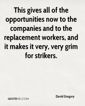 David Gregory - This gives all of the opportunities now to the companies and to the replacement workers, and it makes it very, very grim for strikers.