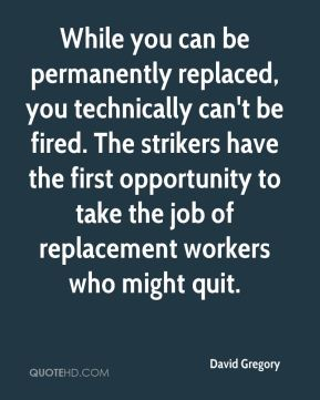David Gregory - While you can be permanently replaced, you technically can't be fired. The strikers have the first opportunity to take the job of replacement workers who might quit.