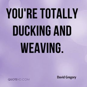 David Gregory - You're totally ducking and weaving.