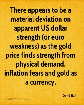 David Hall - There appears to be a material deviation on apparent US dollar strength (or euro weakness) as the gold price finds strength from physical demand, inflation fears and gold as a currency.