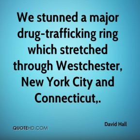 David Hall - We stunned a major drug-trafficking ring which stretched through Westchester, New York City and Connecticut.