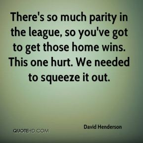 David Henderson - There's so much parity in the league, so you've got to get those home wins. This one hurt. We needed to squeeze it out.