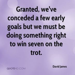 David James - Granted, we've conceded a few early goals but we must be doing something right to win seven on the trot.
